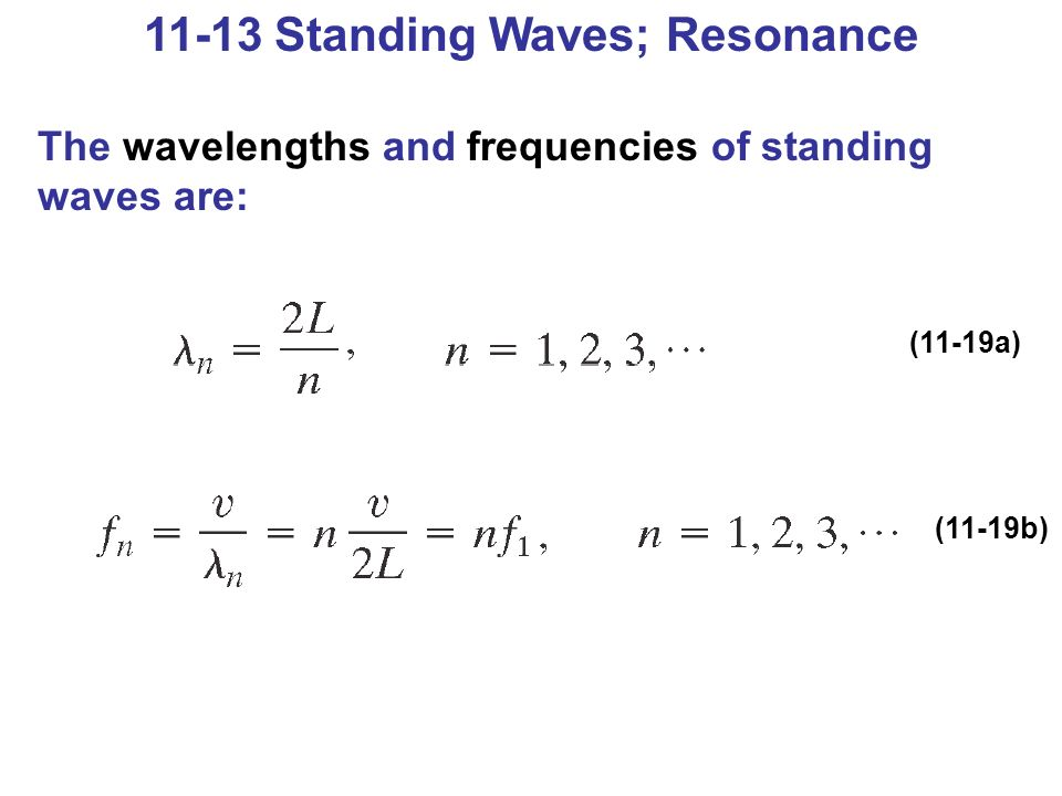 11-13 Standing Waves; Resonance The wavelengths and frequencies of standing waves are: (11-19a) (11-19b)