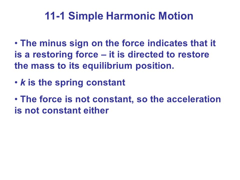 11-1 Simple Harmonic Motion The minus sign on the force indicates that it is a restoring force – it is directed to restore the mass to its equilibrium position.