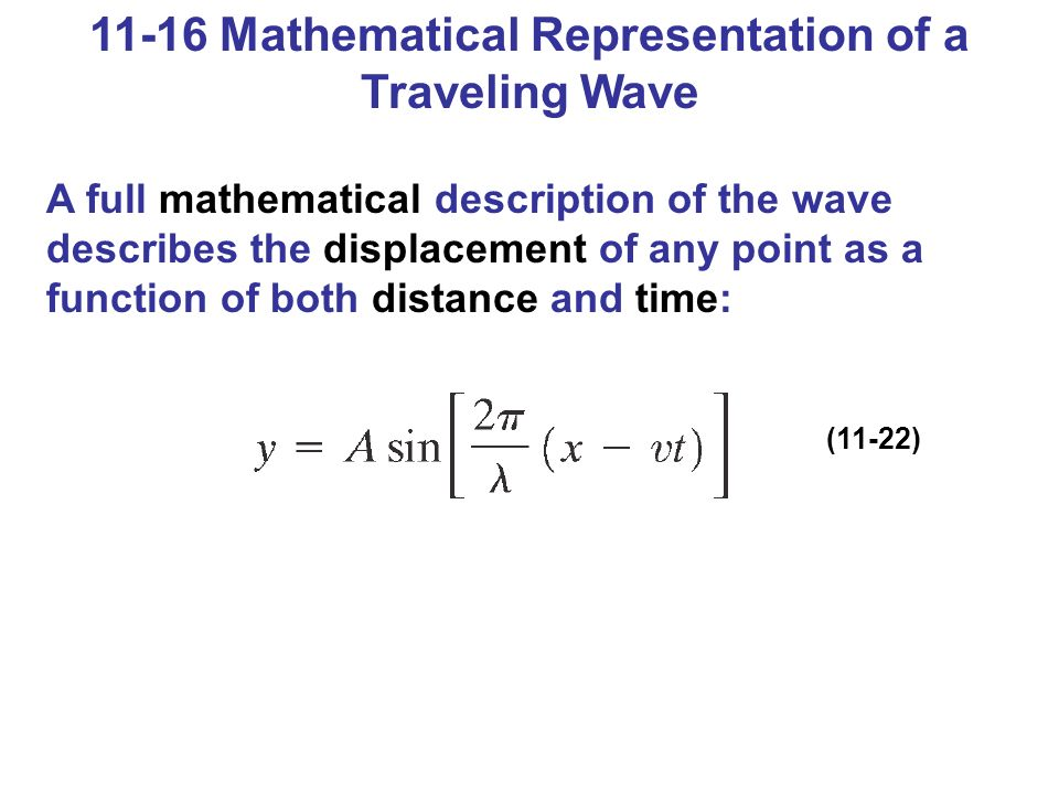 11-16 Mathematical Representation of a Traveling Wave A full mathematical description of the wave describes the displacement of any point as a function of both distance and time: (11-22)