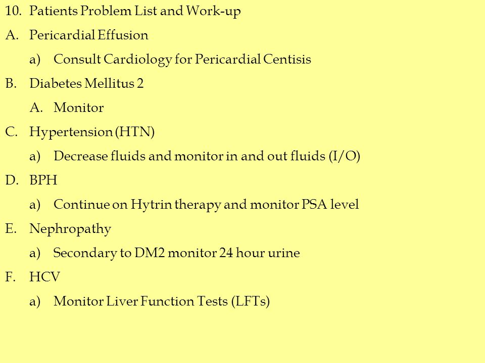 10.Patients Problem List and Work-up A.Pericardial Effusion a)Consult Cardiology for Pericardial Centisis B.Diabetes Mellitus 2 A.Monitor C.Hypertension (HTN) a)Decrease fluids and monitor in and out fluids (I/O) D.BPH a)Continue on Hytrin therapy and monitor PSA level E.Nephropathy a)Secondary to DM2 monitor 24 hour urine F.HCV a)Monitor Liver Function Tests (LFTs)