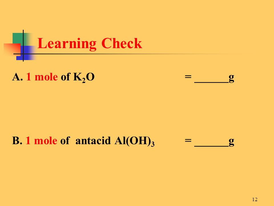 12 A. 1 mole of K 2 O = ______g B. 1 mole of antacid Al(OH) 3 = ______g Learning Check