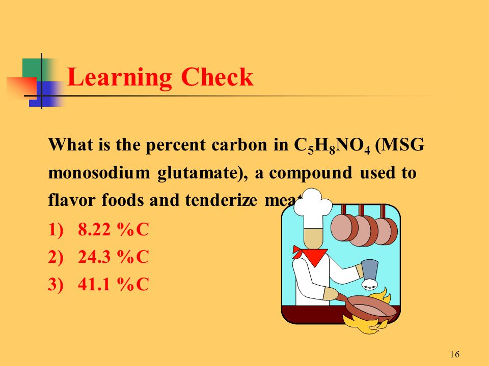 16 What is the percent carbon in C 5 H 8 NO 4 (MSG monosodium glutamate), a compound used to flavor foods and tenderize meats.