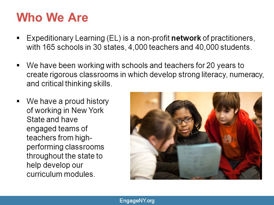 Who We Are 2  Expeditionary Learning (EL) is a non-profit network of practitioners, with 165 schools in 30 states, 4,000 teachers and 40,000 students.