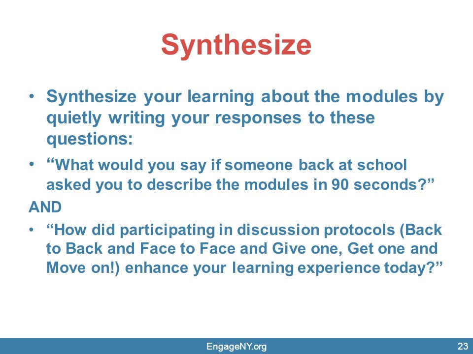 Synthesize Synthesize your learning about the modules by quietly writing your responses to these questions: What would you say if someone back at school asked you to describe the modules in 90 seconds? AND How did participating in discussion protocols (Back to Back and Face to Face and Give one, Get one and Move on!) enhance your learning experience today? EngageNY.org23