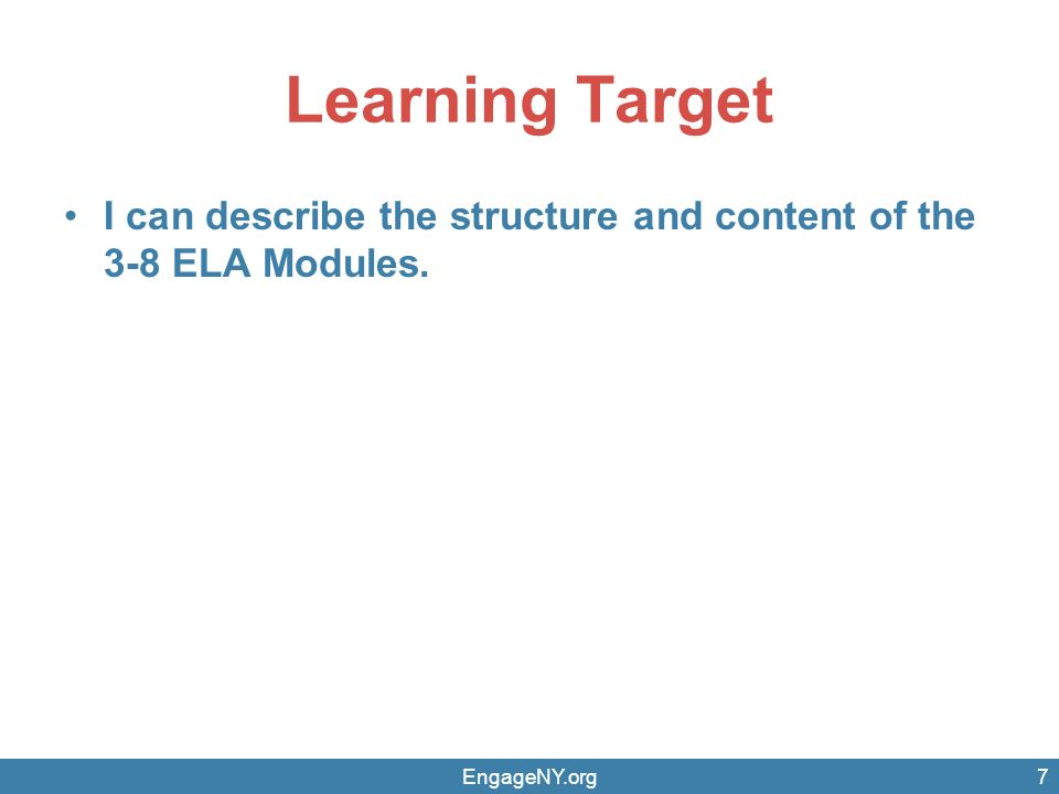 Learning Target I can describe the structure and content of the 3-8 ELA Modules. EngageNY.org7