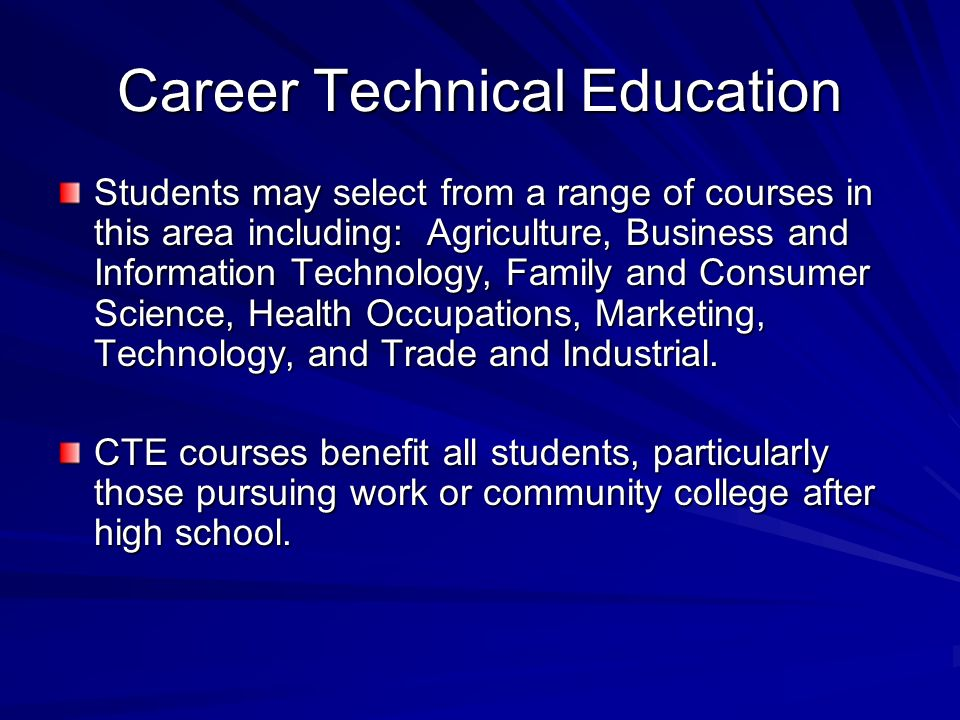 Career Technical Education Students may select from a range of courses in this area including: Agriculture, Business and Information Technology, Family and Consumer Science, Health Occupations, Marketing, Technology, and Trade and Industrial.