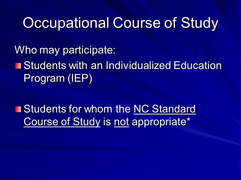 Occupational Course of Study Who may participate: Students with an Individualized Education Program (IEP) Students for whom the NC Standard Course of Study is not appropriate*