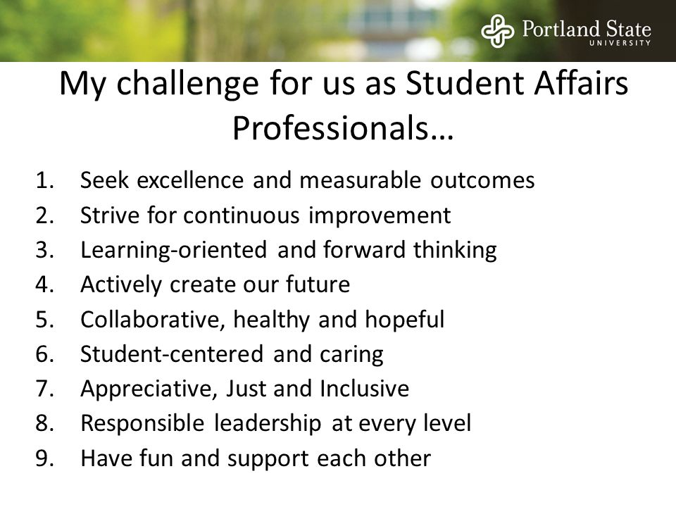 My challenge for us as Student Affairs Professionals… 1.Seek excellence and measurable outcomes 2.Strive for continuous improvement 3.Learning-oriented and forward thinking 4.Actively create our future 5.Collaborative, healthy and hopeful 6.Student-centered and caring 7.Appreciative, Just and Inclusive 8.Responsible leadership at every level 9.Have fun and support each other