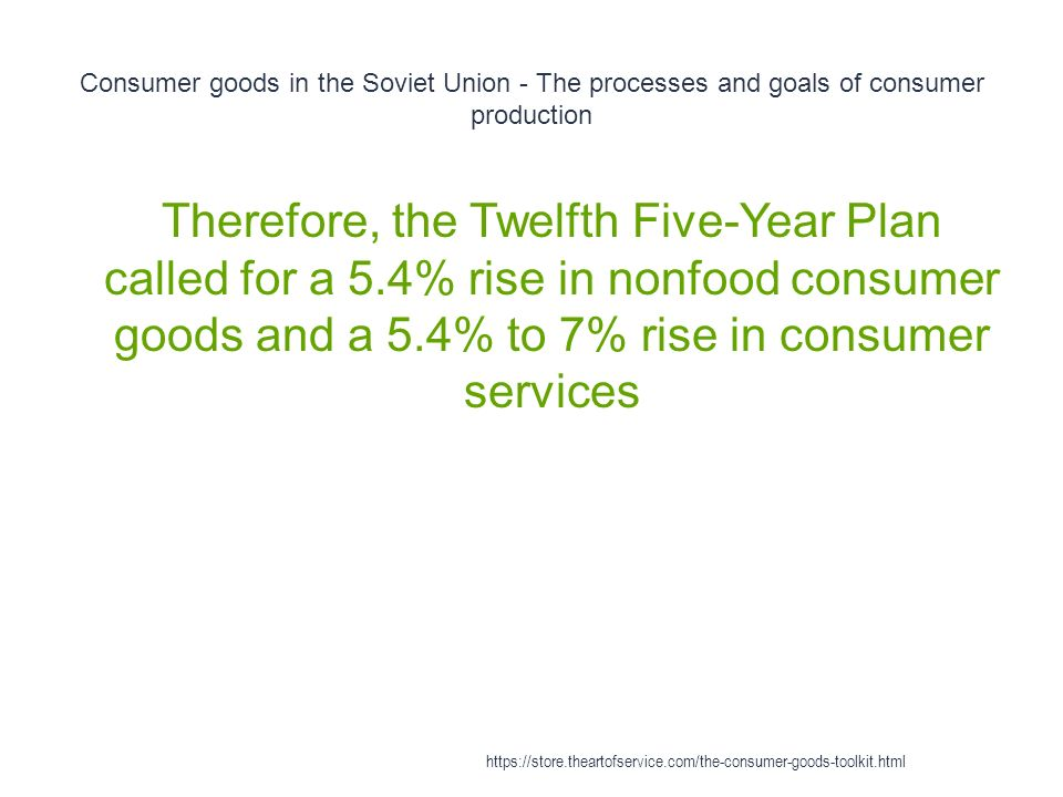 Consumer goods in the Soviet Union - The processes and goals of consumer production 1 Therefore, the Twelfth Five-Year Plan called for a 5.4% rise in nonfood consumer goods and a 5.4% to 7% rise in consumer services https://store.theartofservice.com/the-consumer-goods-toolkit.html