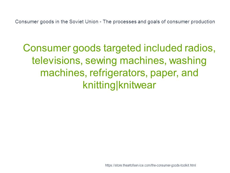 Consumer goods in the Soviet Union - The processes and goals of consumer production 1 Consumer goods targeted included radios, televisions, sewing machines, washing machines, refrigerators, paper, and knitting|knitwear https://store.theartofservice.com/the-consumer-goods-toolkit.html