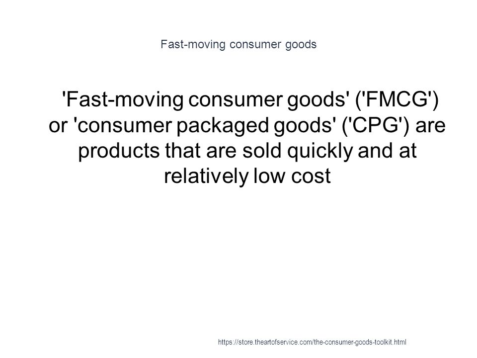 Fast-moving consumer goods 1 Fast-moving consumer goods ( FMCG ) or consumer packaged goods ( CPG ) are products that are sold quickly and at relatively low cost https://store.theartofservice.com/the-consumer-goods-toolkit.html