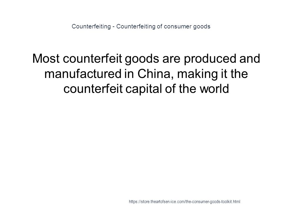 Counterfeiting - Counterfeiting of consumer goods 1 Most counterfeit goods are produced and manufactured in China, making it the counterfeit capital of the world https://store.theartofservice.com/the-consumer-goods-toolkit.html