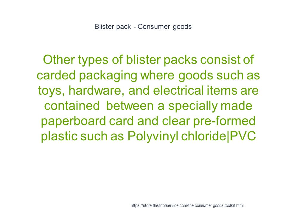 Blister pack - Consumer goods 1 Other types of blister packs consist of carded packaging where goods such as toys, hardware, and electrical items are contained between a specially made paperboard card and clear pre-formed plastic such as Polyvinyl chloride|PVC https://store.theartofservice.com/the-consumer-goods-toolkit.html