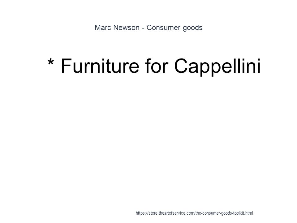 Marc Newson - Consumer goods 1 * Furniture for Cappellini https://store.theartofservice.com/the-consumer-goods-toolkit.html