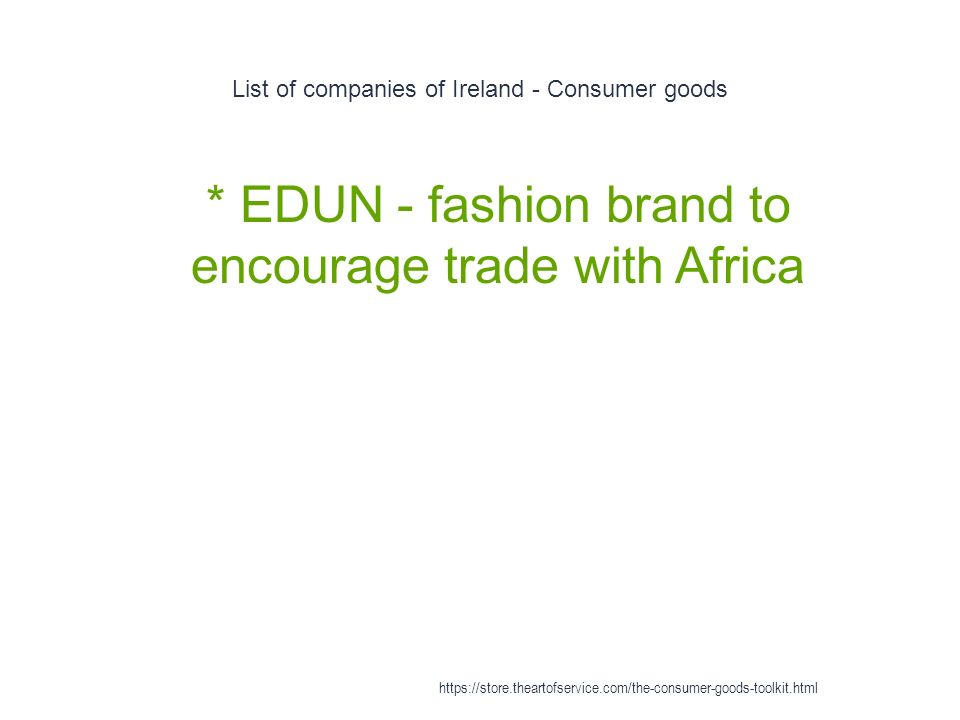 List of companies of Ireland - Consumer goods 1 * EDUN - fashion brand to encourage trade with Africa https://store.theartofservice.com/the-consumer-goods-toolkit.html