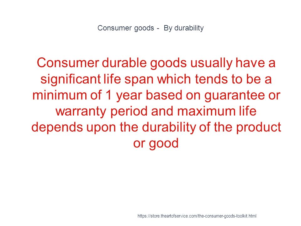 Consumer goods - By durability 1 Consumer durable goods usually have a significant life span which tends to be a minimum of 1 year based on guarantee or warranty period and maximum life depends upon the durability of the product or good https://store.theartofservice.com/the-consumer-goods-toolkit.html