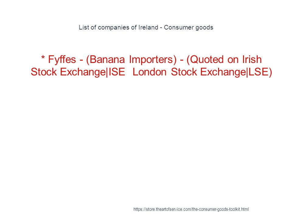 List of companies of Ireland - Consumer goods 1 * Fyffes - (Banana Importers) - (Quoted on Irish Stock Exchange|ISE London Stock Exchange|LSE) https://store.theartofservice.com/the-consumer-goods-toolkit.html