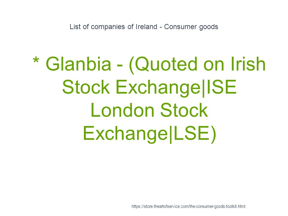 List of companies of Ireland - Consumer goods 1 * Glanbia - (Quoted on Irish Stock Exchange|ISE London Stock Exchange|LSE) https://store.theartofservice.com/the-consumer-goods-toolkit.html