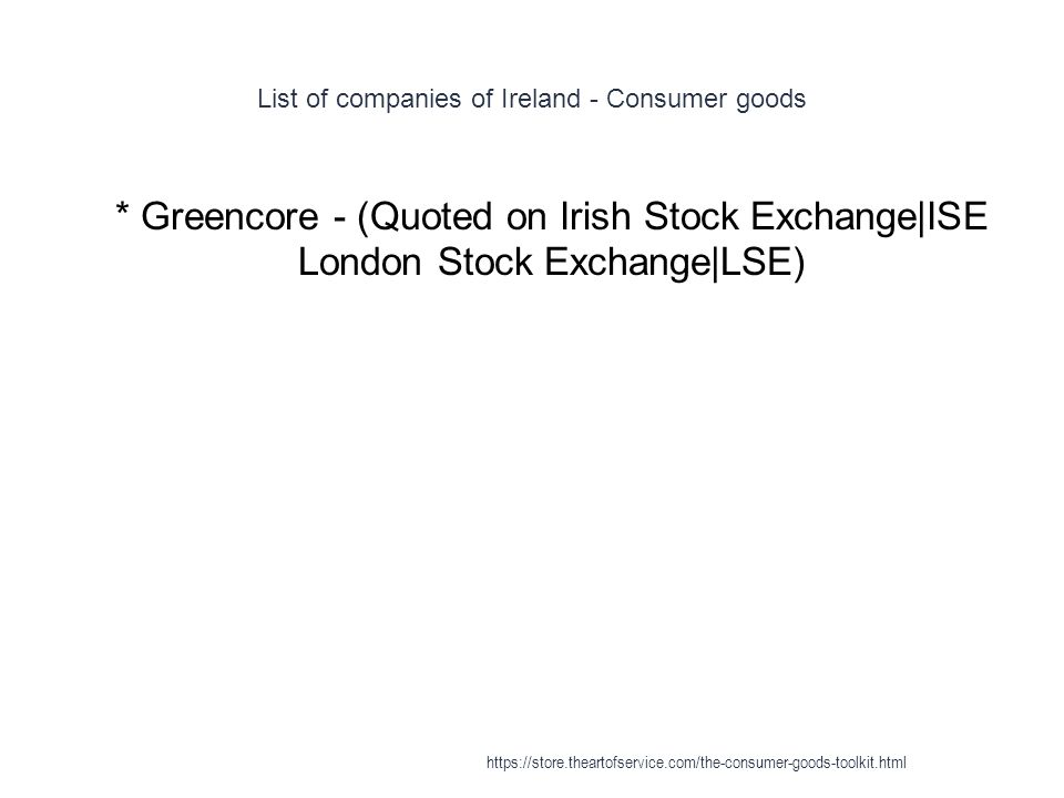 List of companies of Ireland - Consumer goods 1 * Greencore - (Quoted on Irish Stock Exchange|ISE London Stock Exchange|LSE) https://store.theartofservice.com/the-consumer-goods-toolkit.html