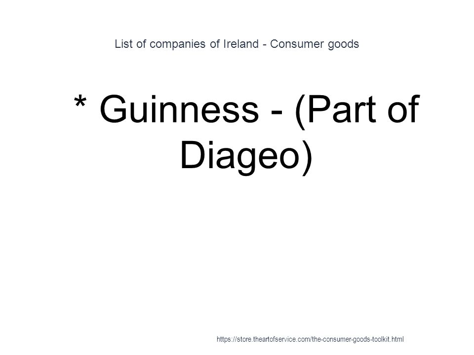 List of companies of Ireland - Consumer goods 1 * Guinness - (Part of Diageo) https://store.theartofservice.com/the-consumer-goods-toolkit.html