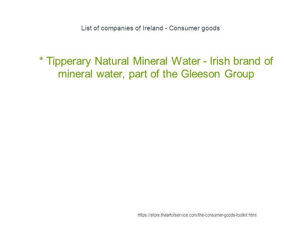 List of companies of Ireland - Consumer goods 1 * Tipperary Natural Mineral Water - Irish brand of mineral water, part of the Gleeson Group https://store.theartofservice.com/the-consumer-goods-toolkit.html