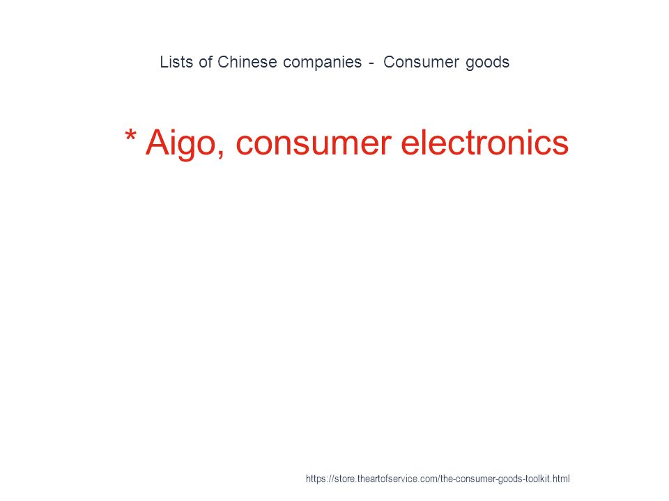Lists of Chinese companies - Consumer goods 1 * Aigo, consumer electronics https://store.theartofservice.com/the-consumer-goods-toolkit.html