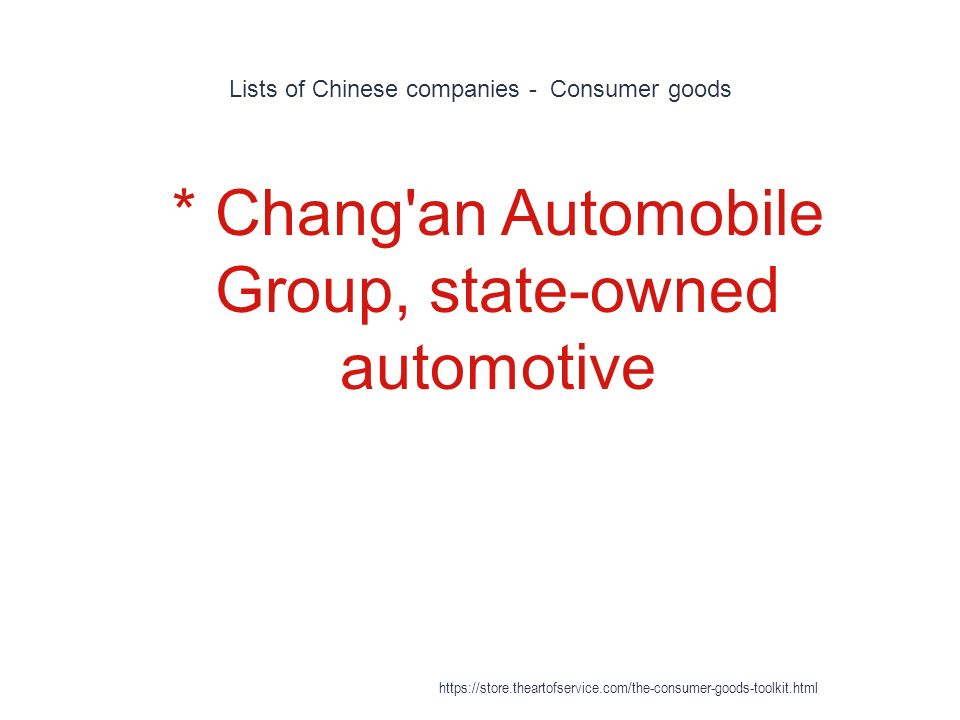 Lists of Chinese companies - Consumer goods 1 * Chang an Automobile Group, state-owned automotive https://store.theartofservice.com/the-consumer-goods-toolkit.html