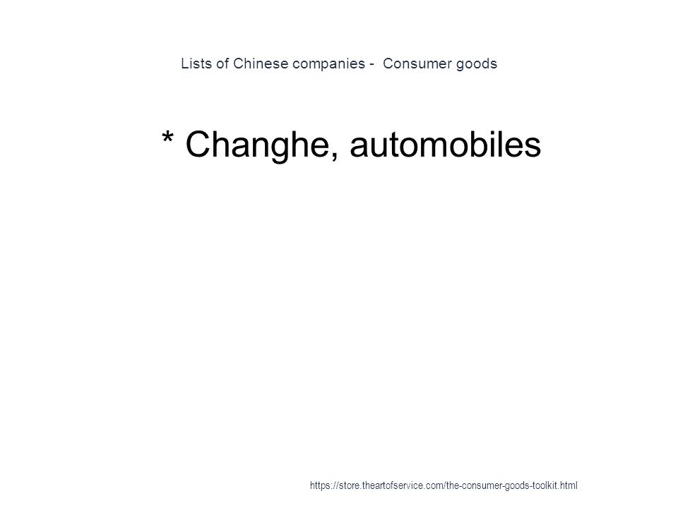 Lists of Chinese companies - Consumer goods 1 * Changhe, automobiles https://store.theartofservice.com/the-consumer-goods-toolkit.html