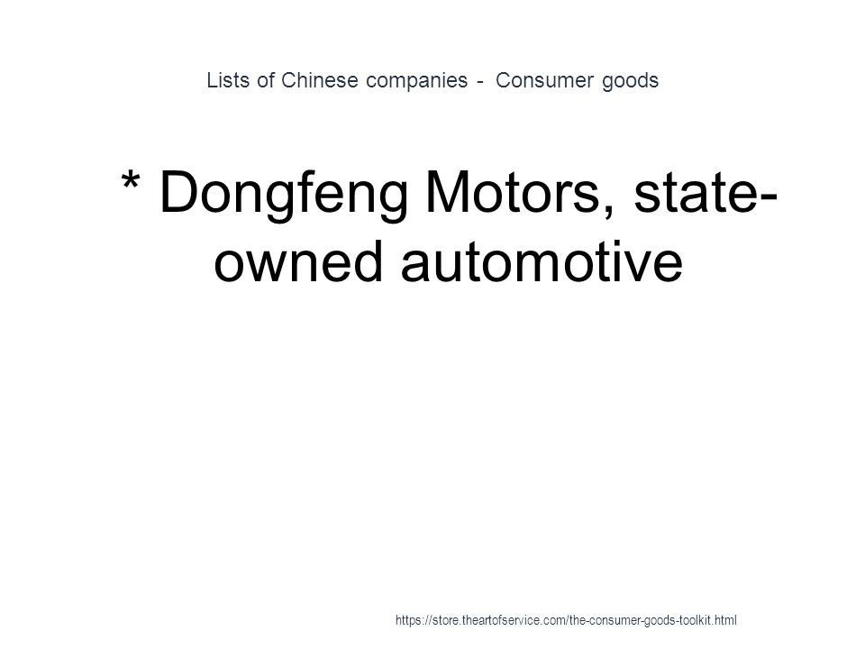 Lists of Chinese companies - Consumer goods 1 * Dongfeng Motors, state- owned automotive https://store.theartofservice.com/the-consumer-goods-toolkit.html
