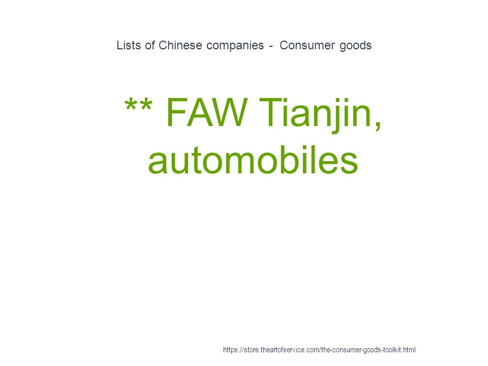 Lists of Chinese companies - Consumer goods 1 ** FAW Tianjin, automobiles https://store.theartofservice.com/the-consumer-goods-toolkit.html
