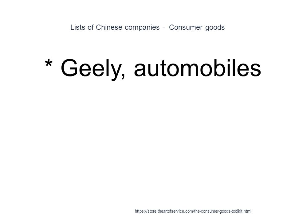 Lists of Chinese companies - Consumer goods 1 * Geely, automobiles https://store.theartofservice.com/the-consumer-goods-toolkit.html