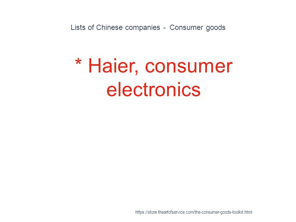 Lists of Chinese companies - Consumer goods 1 * Haier, consumer electronics https://store.theartofservice.com/the-consumer-goods-toolkit.html