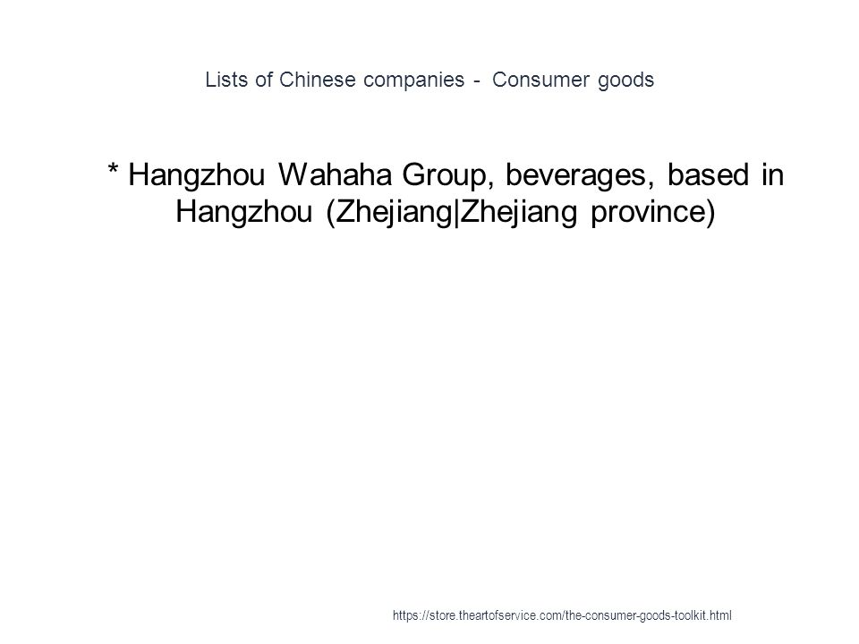 Lists of Chinese companies - Consumer goods 1 * Hangzhou Wahaha Group, beverages, based in Hangzhou (Zhejiang|Zhejiang province) https://store.theartofservice.com/the-consumer-goods-toolkit.html