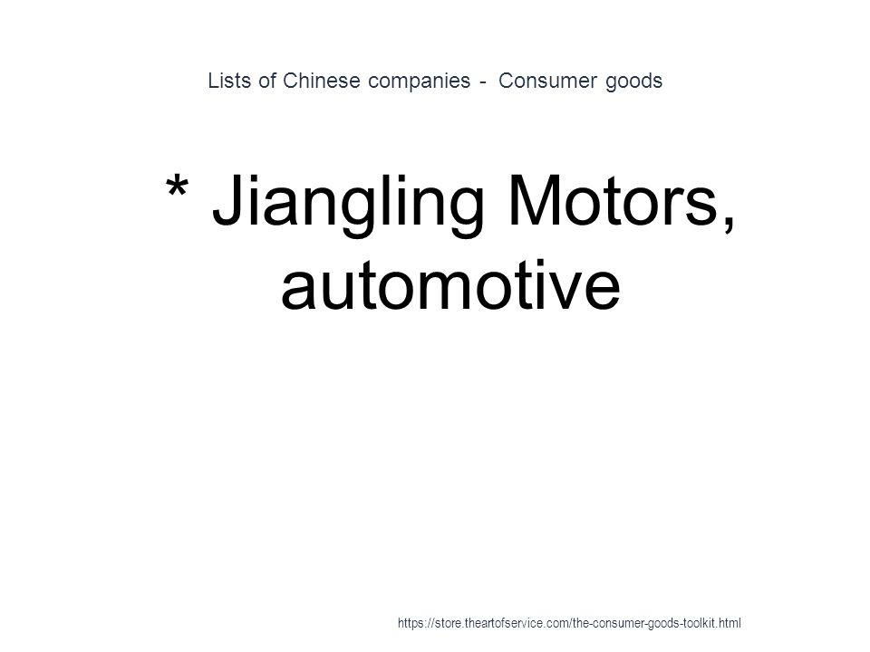 Lists of Chinese companies - Consumer goods 1 * Jiangling Motors, automotive https://store.theartofservice.com/the-consumer-goods-toolkit.html