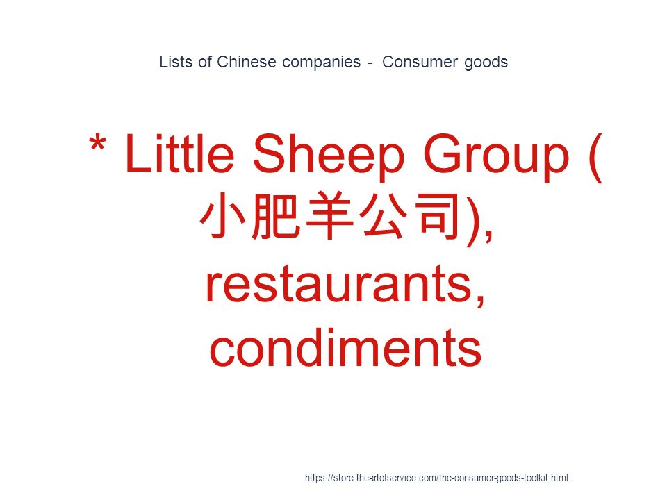 Lists of Chinese companies - Consumer goods 1 * Little Sheep Group ( 小肥羊公司 ), restaurants, condiments https://store.theartofservice.com/the-consumer-goods-toolkit.html