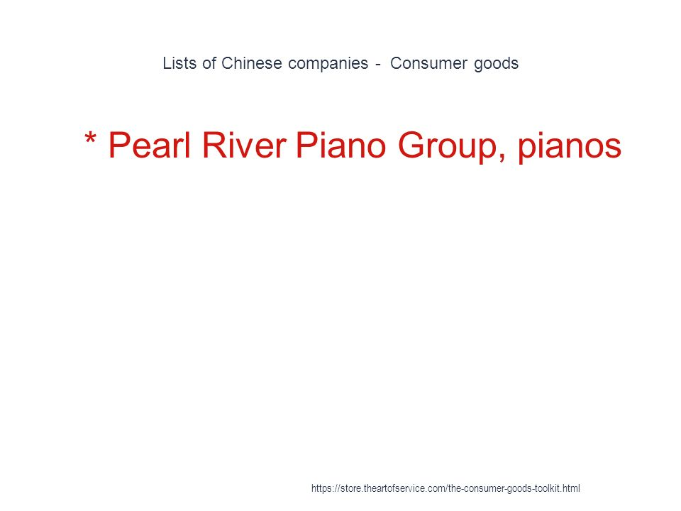Lists of Chinese companies - Consumer goods 1 * Pearl River Piano Group, pianos https://store.theartofservice.com/the-consumer-goods-toolkit.html