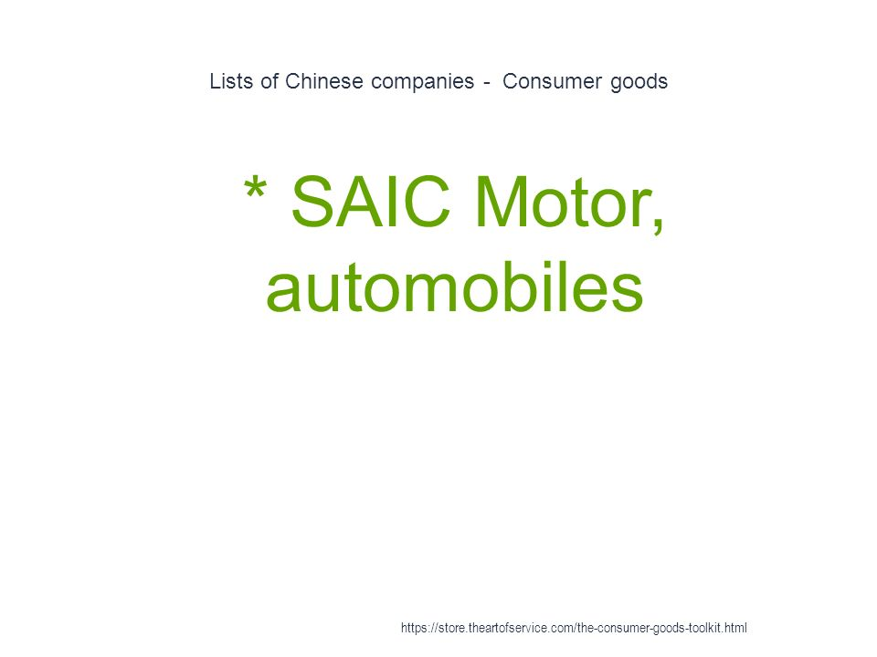Lists of Chinese companies - Consumer goods 1 * SAIC Motor, automobiles https://store.theartofservice.com/the-consumer-goods-toolkit.html