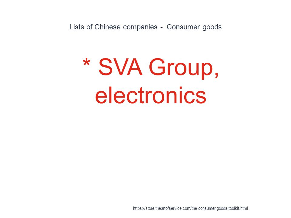 Lists of Chinese companies - Consumer goods 1 * SVA Group, electronics https://store.theartofservice.com/the-consumer-goods-toolkit.html