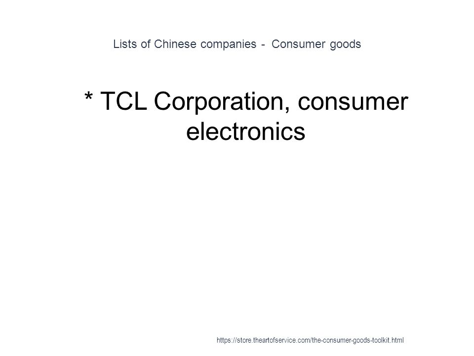 Lists of Chinese companies - Consumer goods 1 * TCL Corporation, consumer electronics https://store.theartofservice.com/the-consumer-goods-toolkit.html