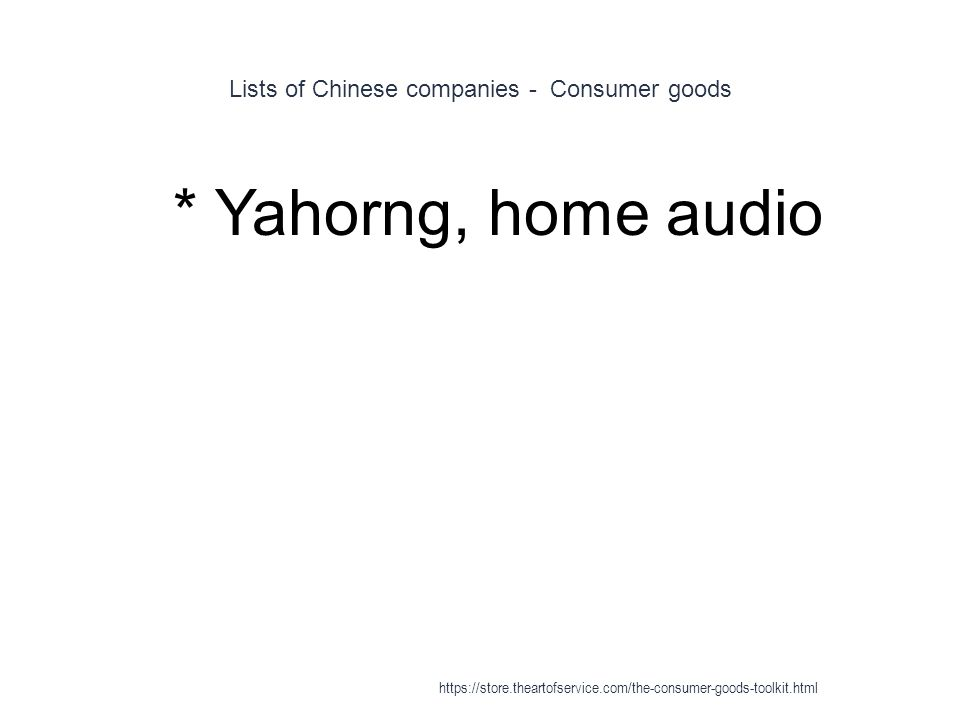Lists of Chinese companies - Consumer goods 1 * Yahorng, home audio https://store.theartofservice.com/the-consumer-goods-toolkit.html