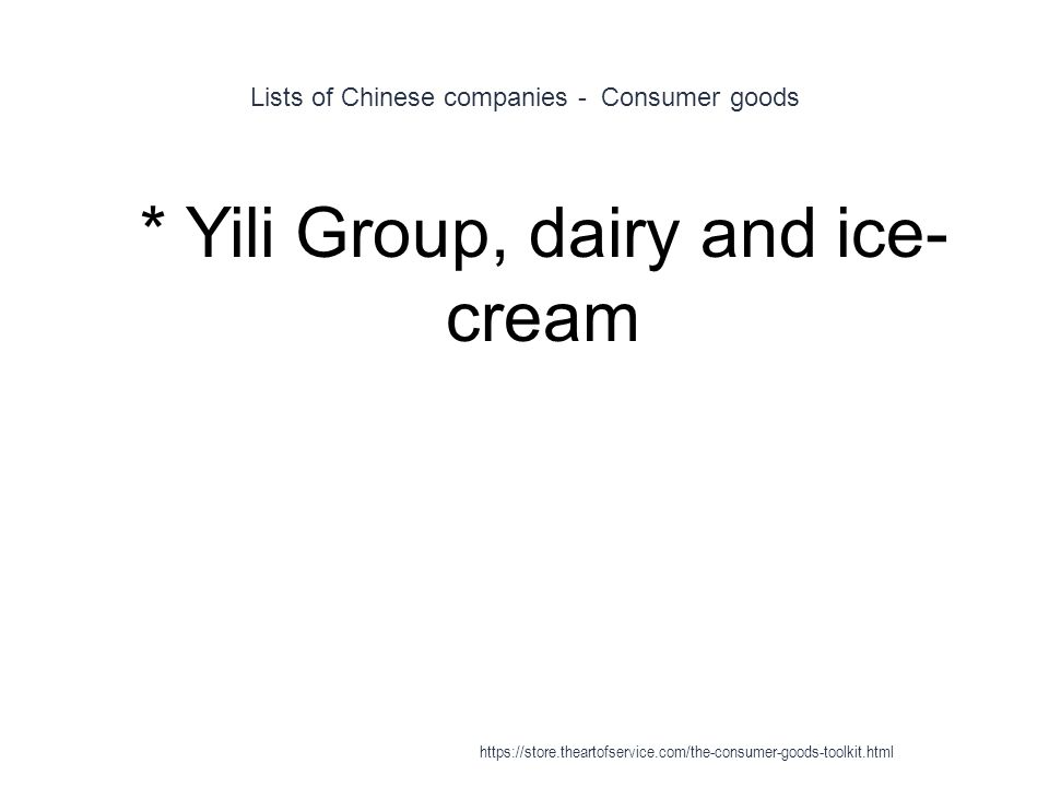 Lists of Chinese companies - Consumer goods 1 * Yili Group, dairy and ice- cream https://store.theartofservice.com/the-consumer-goods-toolkit.html