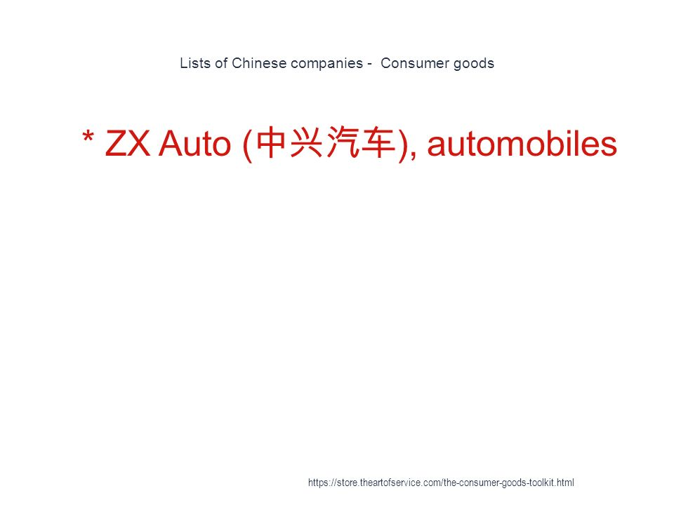 Lists of Chinese companies - Consumer goods 1 * ZX Auto ( 中兴汽车 ), automobiles https://store.theartofservice.com/the-consumer-goods-toolkit.html