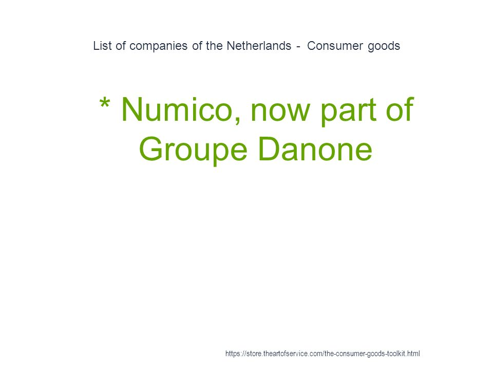 List of companies of the Netherlands - Consumer goods 1 * Numico, now part of Groupe Danone https://store.theartofservice.com/the-consumer-goods-toolkit.html