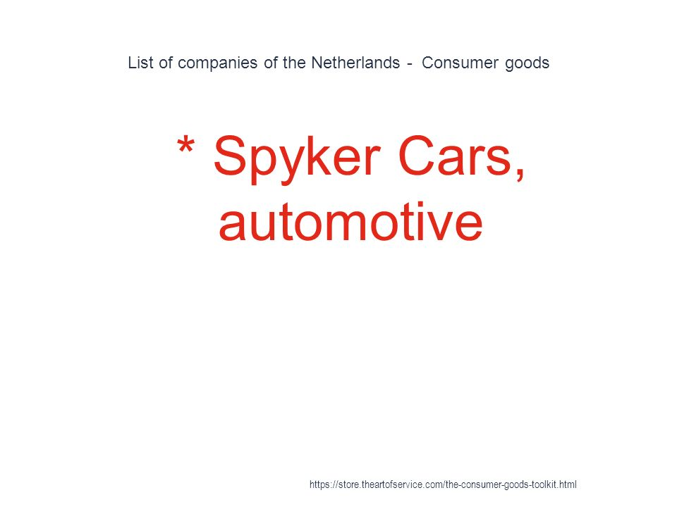 List of companies of the Netherlands - Consumer goods 1 * Spyker Cars, automotive https://store.theartofservice.com/the-consumer-goods-toolkit.html