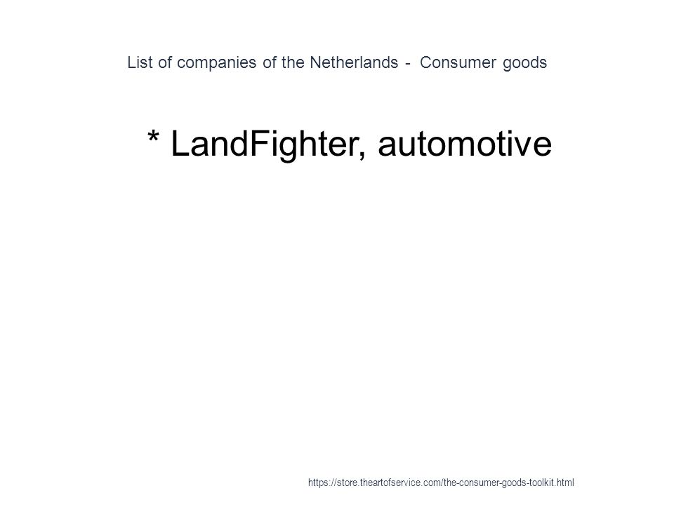 List of companies of the Netherlands - Consumer goods 1 * LandFighter, automotive https://store.theartofservice.com/the-consumer-goods-toolkit.html