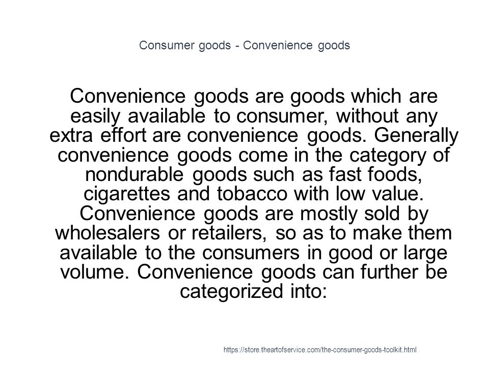 Consumer goods - Convenience goods 1 Convenience goods are goods which are easily available to consumer, without any extra effort are convenience goods.