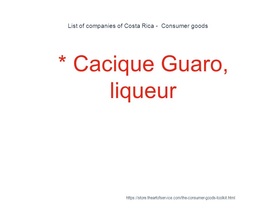 List of companies of Costa Rica - Consumer goods 1 * Cacique Guaro, liqueur https://store.theartofservice.com/the-consumer-goods-toolkit.html