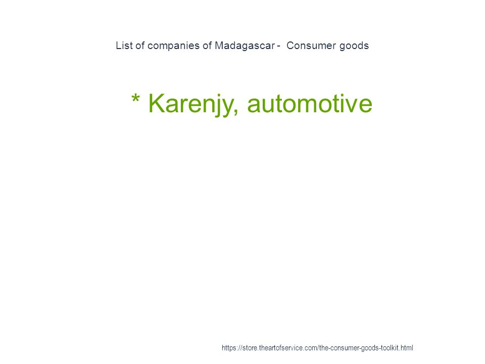 List of companies of Madagascar - Consumer goods 1 * Karenjy, automotive https://store.theartofservice.com/the-consumer-goods-toolkit.html