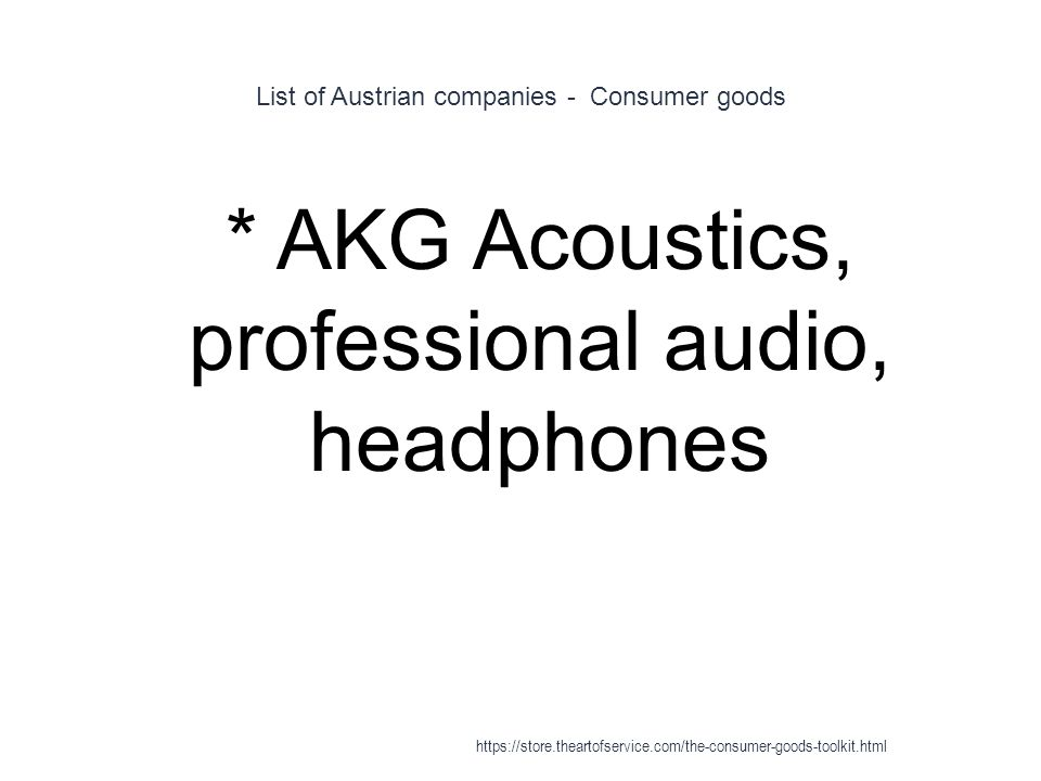 List of Austrian companies - Consumer goods 1 * AKG Acoustics, professional audio, headphones https://store.theartofservice.com/the-consumer-goods-toolkit.html