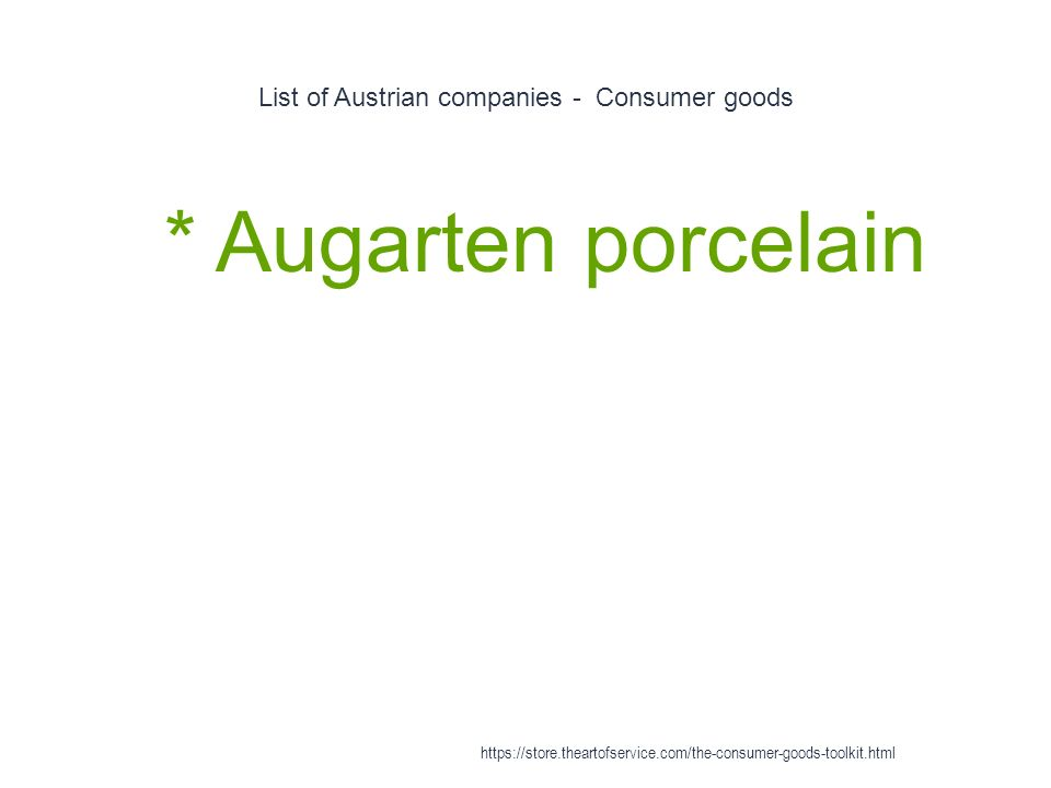 List of Austrian companies - Consumer goods 1 * Augarten porcelain https://store.theartofservice.com/the-consumer-goods-toolkit.html